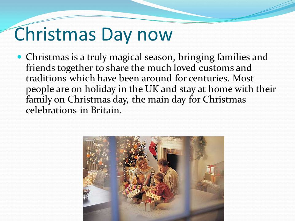 Christmas Day now Christmas is a truly magical season, bringing families and friends together to share the much loved customs and traditions which hav