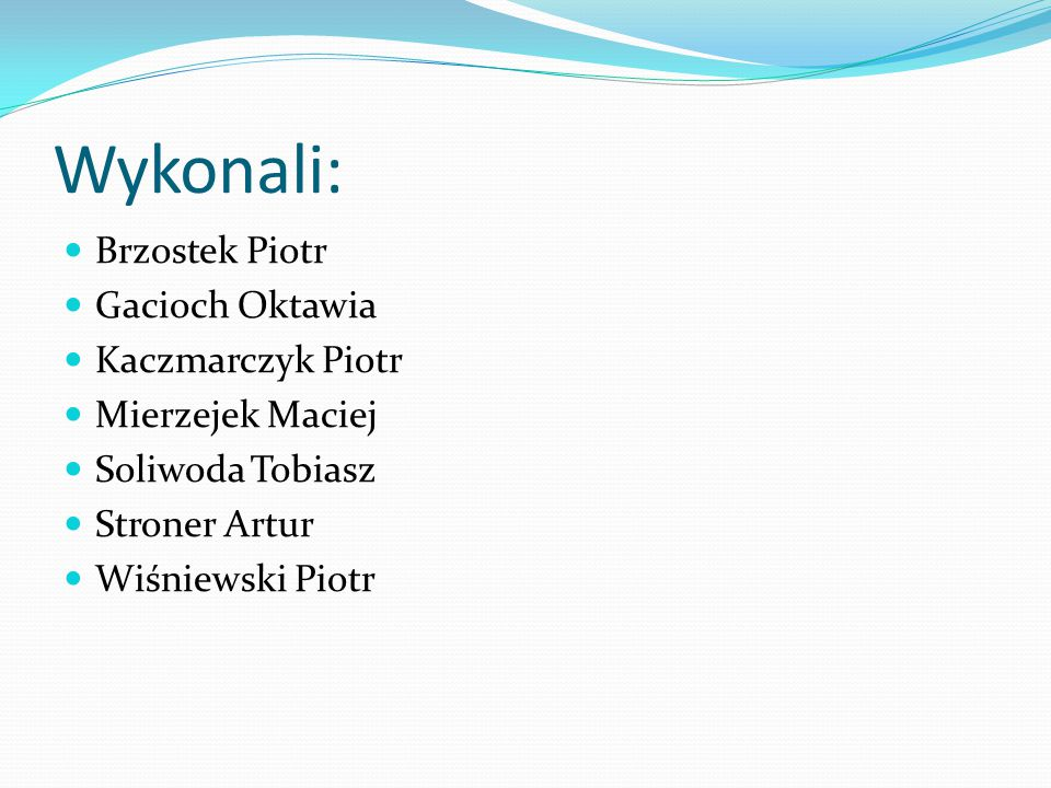 Wykonali: Brzostek Piotr Gacioch Oktawia Kaczmarczyk Piotr Mierzejek Maciej Soliwoda Tobiasz Stroner Artur Wiśniewski Piotr