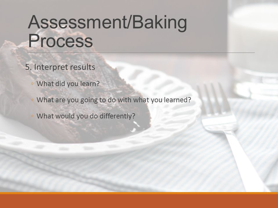 Assessment/Baking Process 5. Interpret results ◦What did you learn.