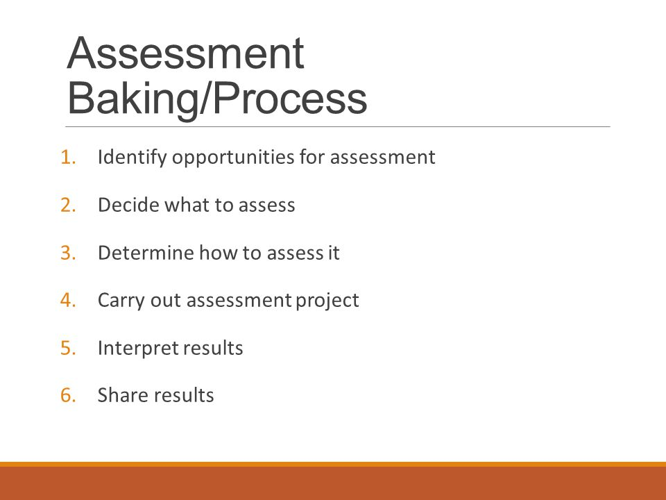 Assessment Baking/Process 1.Identify opportunities for assessment 2.Decide what to assess 3.Determine how to assess it 4.Carry out assessment project 5.Interpret results 6.Share results