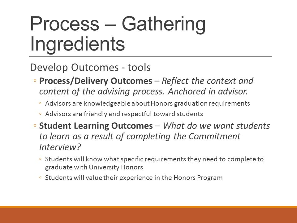 Process – Gathering Ingredients Develop Outcomes - tools ◦Process/Delivery Outcomes – Reflect the context and content of the advising process.