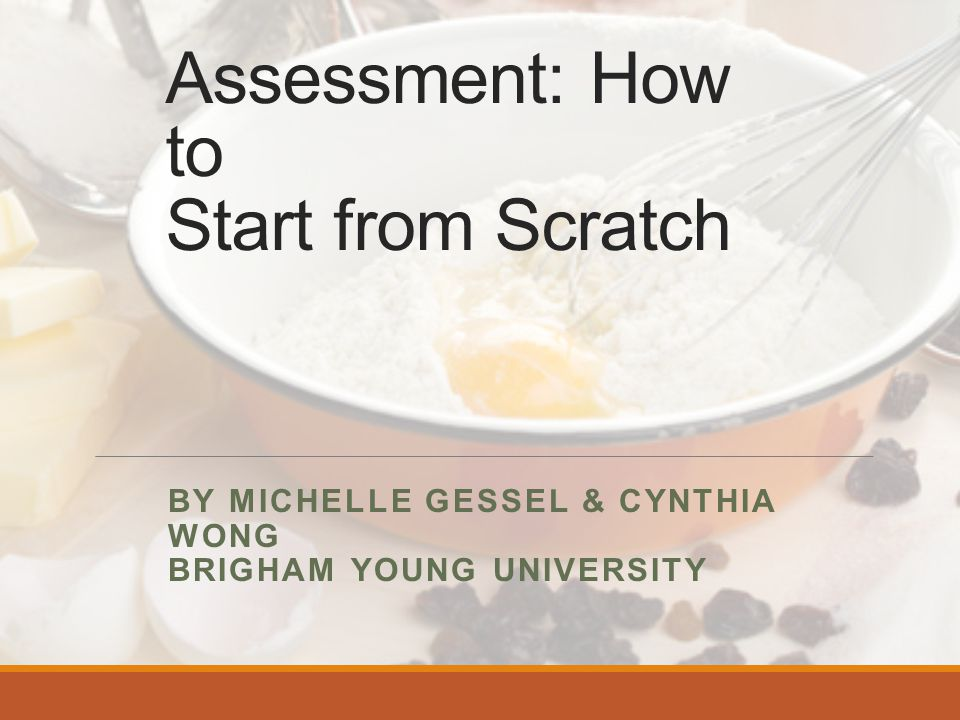 Assessment: How to Start from Scratch BY MICHELLE GESSEL & CYNTHIA WONG BRIGHAM YOUNG UNIVERSITY