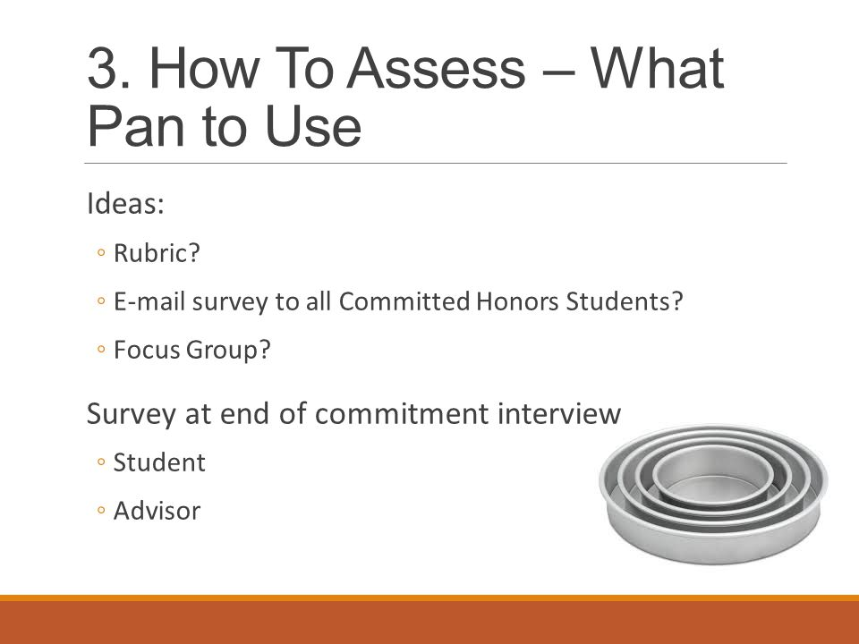 3. How To Assess – What Pan to Use Ideas: ◦Rubric.