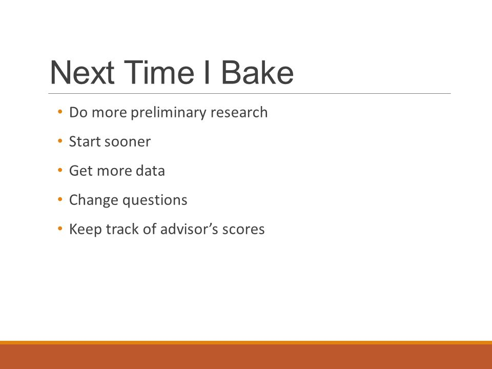Next Time I Bake Do more preliminary research Start sooner Get more data Change questions Keep track of advisor's scores