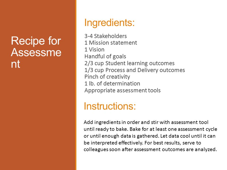 Recipe for Assessme nt Ingredients: 3-4 Stakeholders 1 Mission statement 1 Vision Handful of goals 2/3 cup Student learning outcomes 1/3 cup Process and Delivery outcomes Pinch of creativity 1 lb.