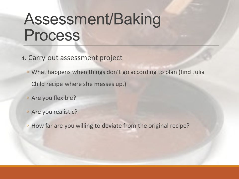 Assessment/Baking Process 5.Interpret results ◦What did you learn.