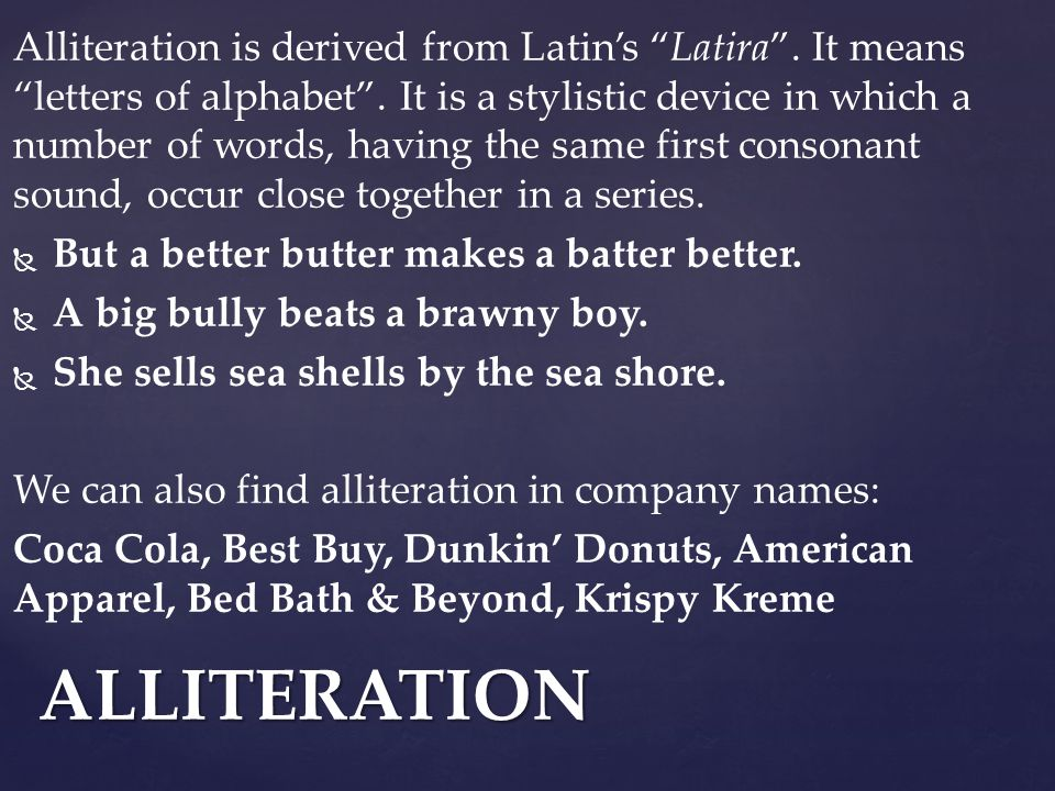 Alliteration is derived from Latin's Latira . It means letters of alphabet .