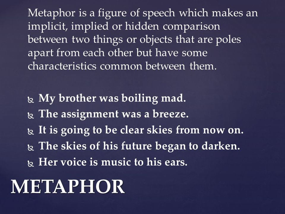 Metaphor is a figure of speech which makes an implicit, implied or hidden comparison between two things or objects that are poles apart from each other but have some characteristics common between them.