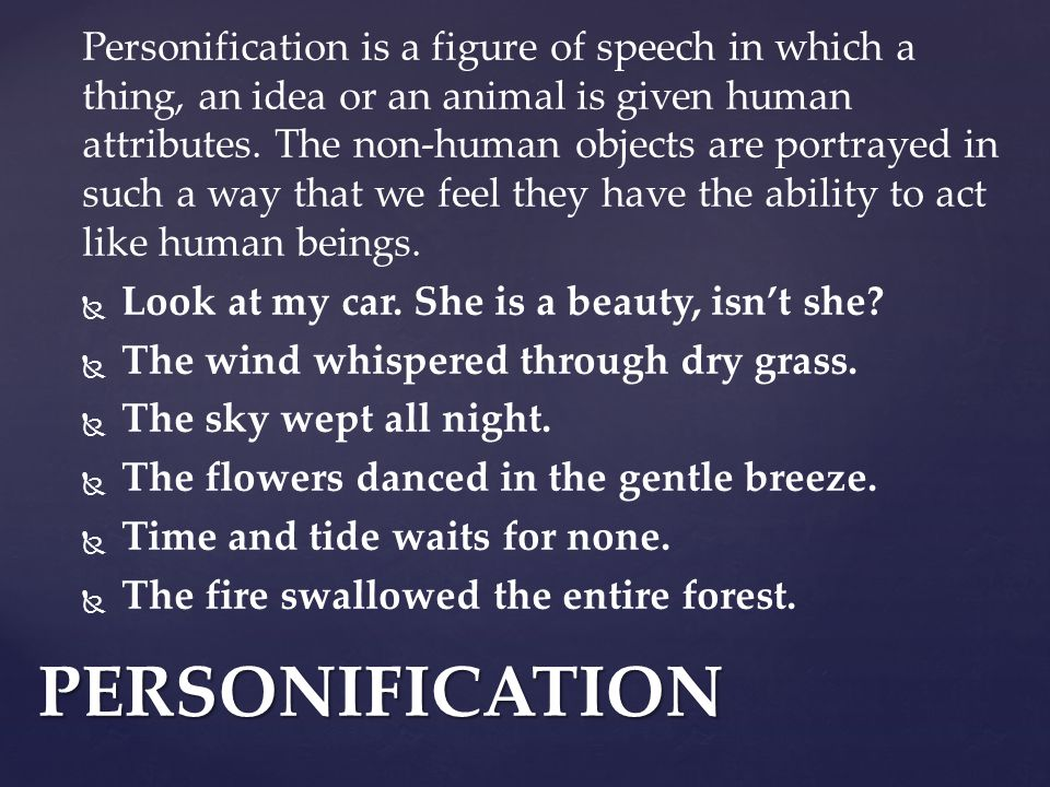 Personification is a figure of speech in which a thing, an idea or an animal is given human attributes.