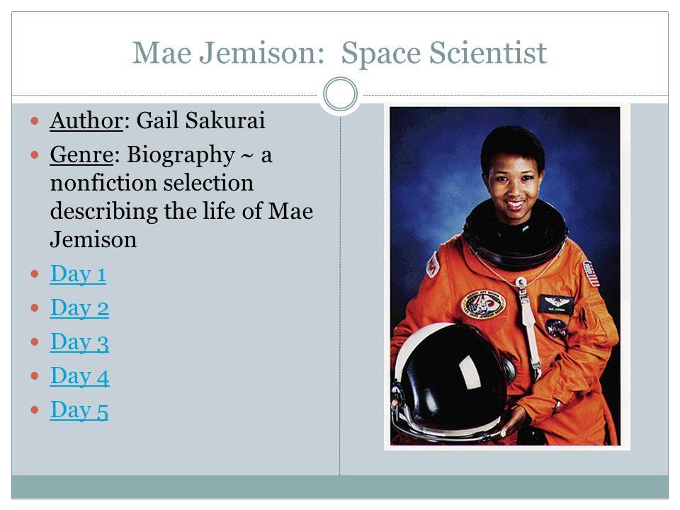 Mae Jemison: Space Scientist Author: Gail Sakurai Genre: Biography ~ a nonfiction selection describing the life of Mae Jemison Day 1 Day 2 Day 3 Day 4