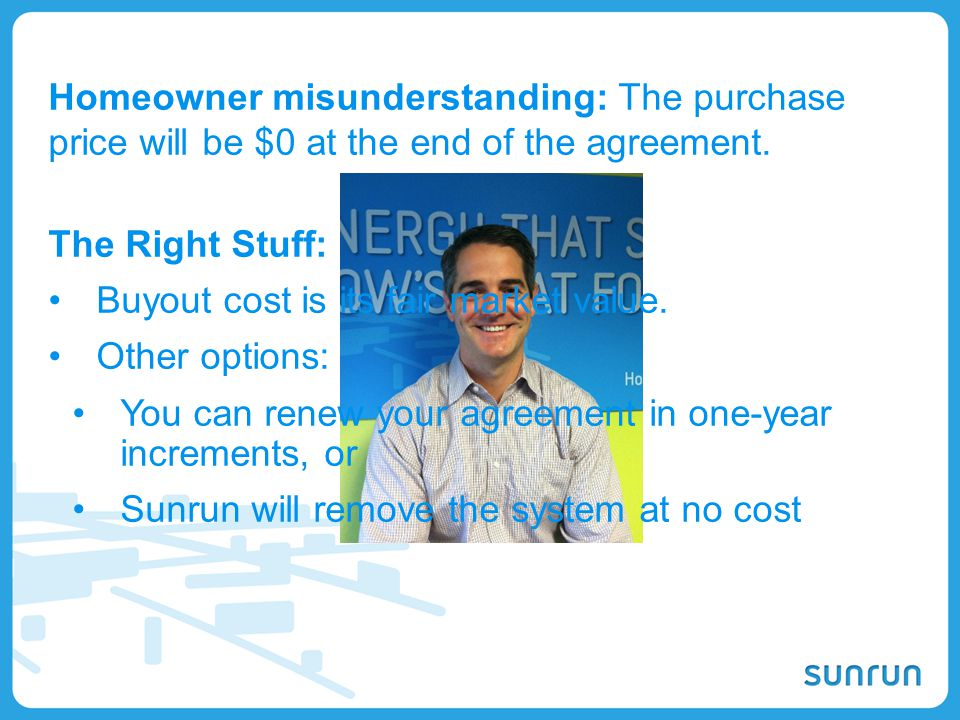 12 Homeowner misunderstanding: The purchase price will be $0 at the end of the agreement. The Right Stuff: Buyout cost is its fair market value. Other