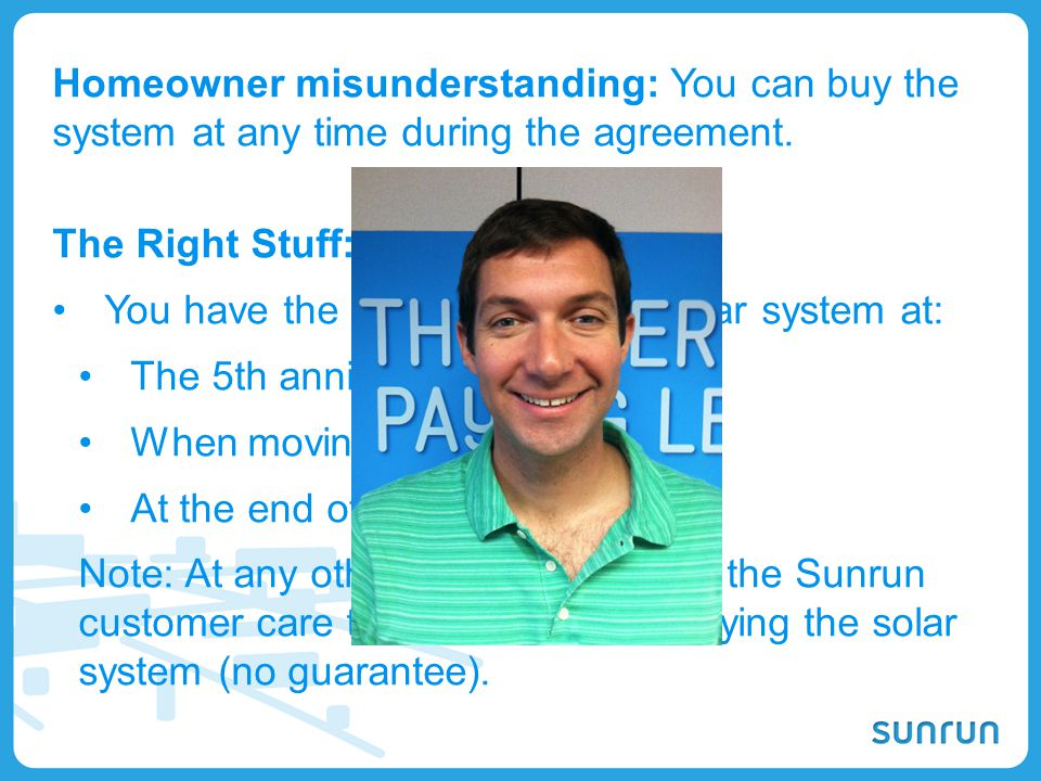 21 The Right Stuff: You have the option to buy the solar system at: The 5th anniversary When moving At the end of the agreement. Note: At any other ti