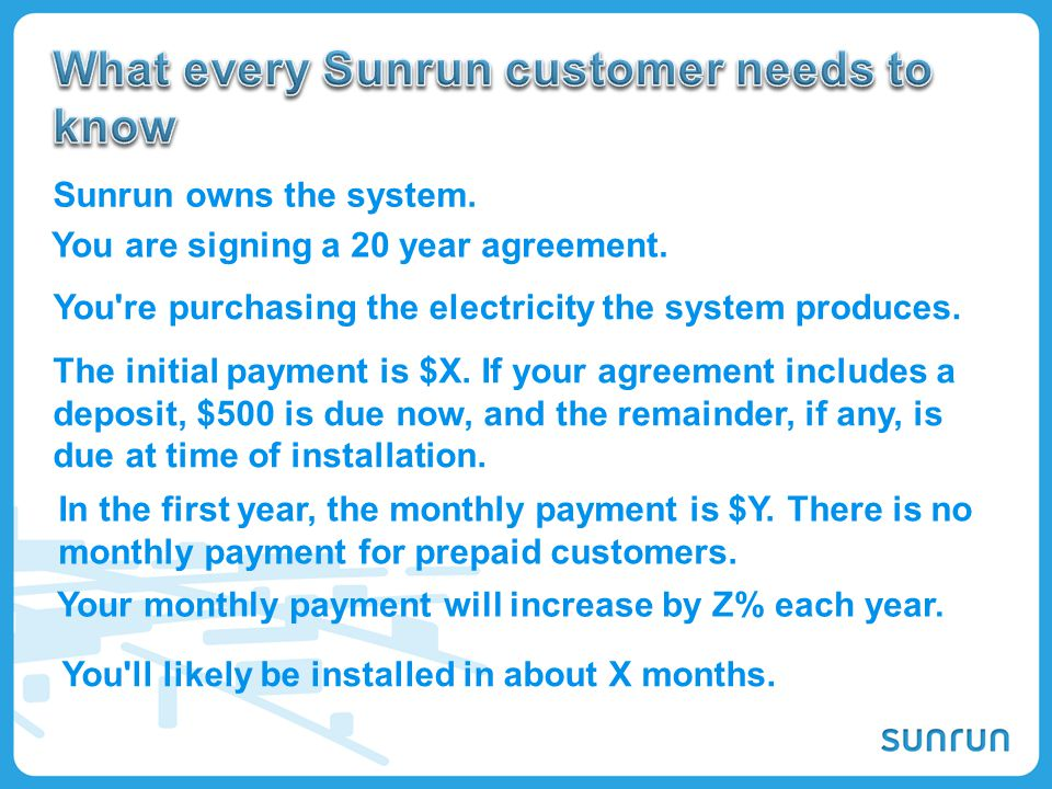 44 Sunrun owns the system. You are signing a 20 year agreement. The initial payment is $X. If your agreement includes a deposit, $500 is due now, and