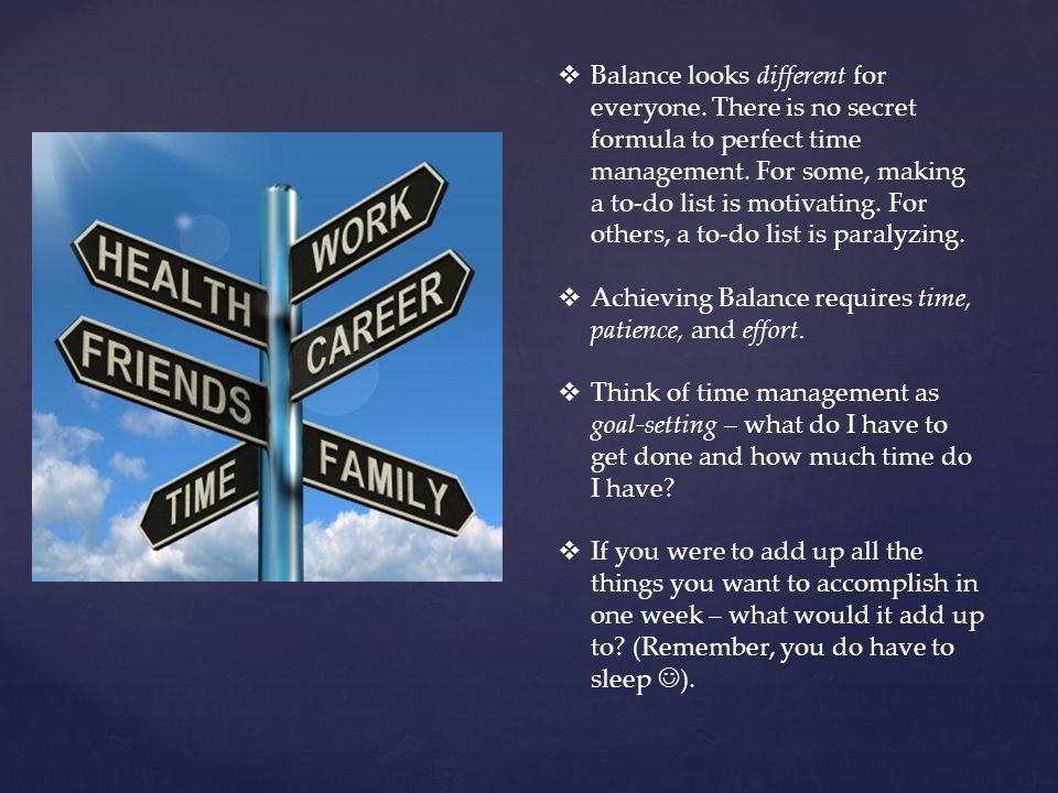  Balance looks different for everyone. There is no secret formula to perfect time management.