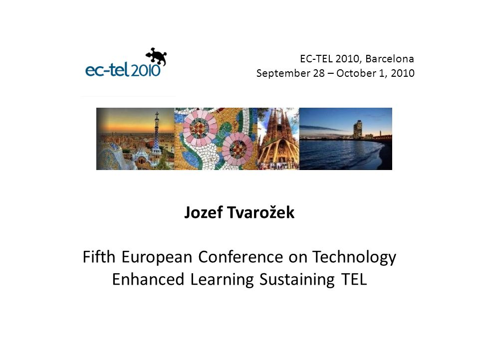 Jozef Tvarožek Fifth European Conference on Technology Enhanced Learning Sustaining TEL EC-TEL 2010, Barcelona September 28 – October 1, 2010