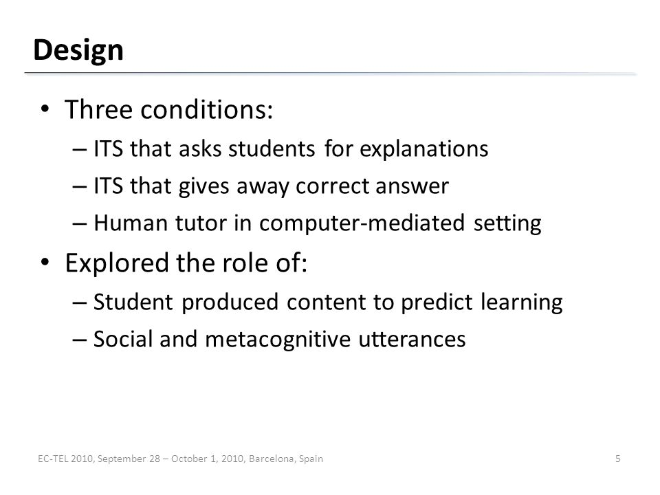 Design Three conditions: – ITS that asks students for explanations – ITS that gives away correct answer – Human tutor in computer-mediated setting Explored the role of: – Student produced content to predict learning – Social and metacognitive utterances EC-TEL 2010, September 28 – October 1, 2010, Barcelona, Spain5