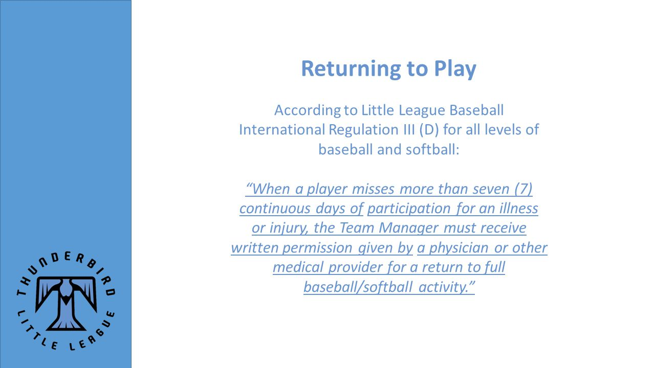 Returning to Play According to Little League Baseball International Regulation III (D) for all levels of baseball and softball: When a player misses more than seven (7) continuous days of participation for an illness or injury, the Team Manager must receive written permission given by a physician or other medical provider for a return to full baseball/softball activity.