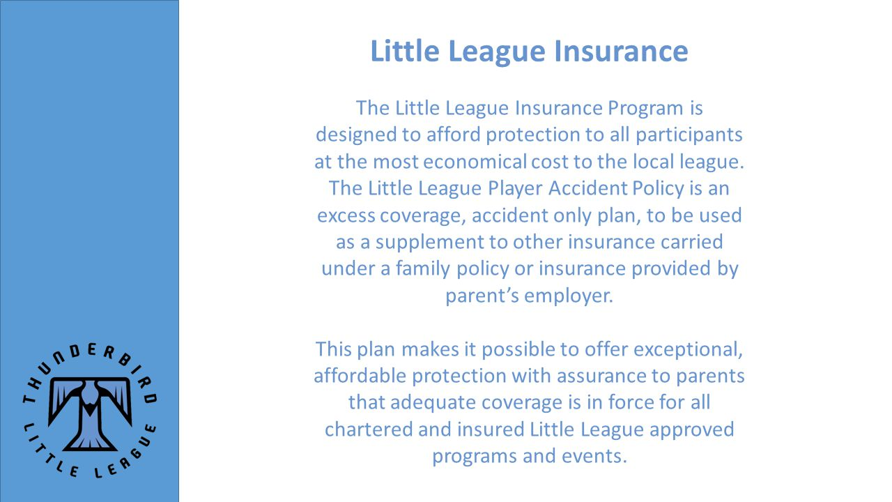 Little League Insurance The Little League Insurance Program is designed to afford protection to all participants at the most economical cost to the local league.