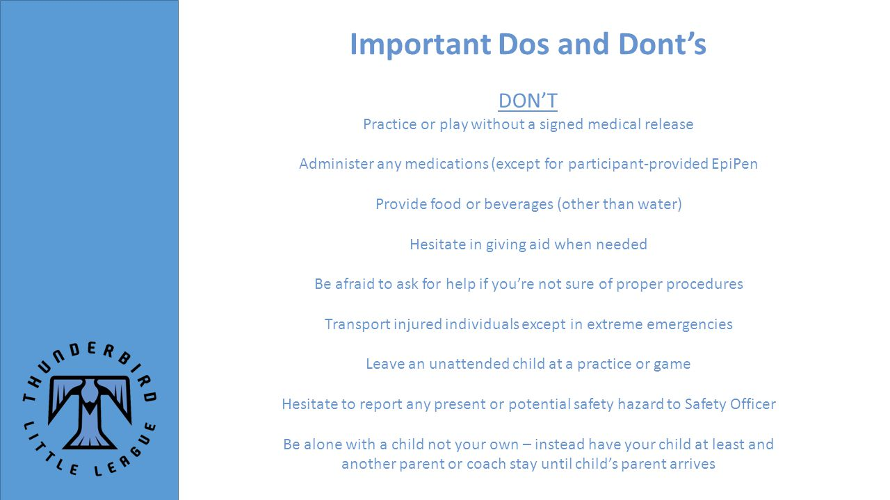 Important Dos and Dont's DON'T Practice or play without a signed medical release Administer any medications (except for participant-provided EpiPen Provide food or beverages (other than water) Hesitate in giving aid when needed Be afraid to ask for help if you're not sure of proper procedures Transport injured individuals except in extreme emergencies Leave an unattended child at a practice or game Hesitate to report any present or potential safety hazard to Safety Officer Be alone with a child not your own – instead have your child at least and another parent or coach stay until child's parent arrives