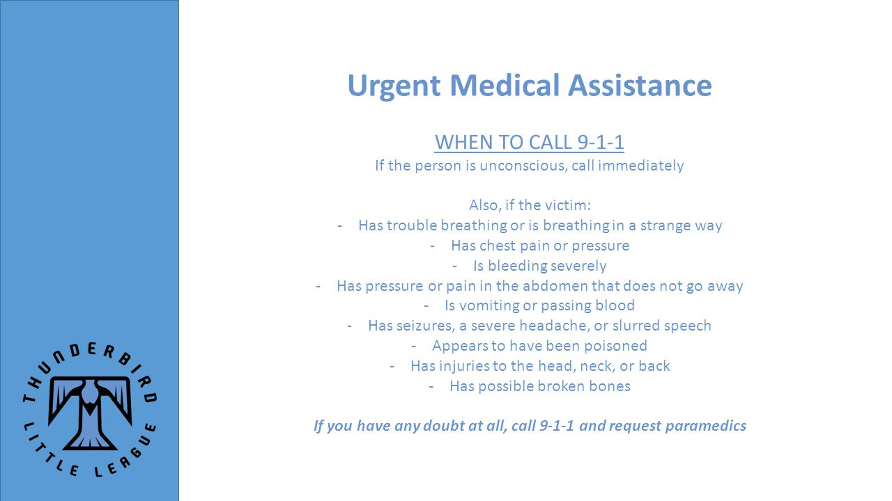 Urgent Medical Assistance WHEN TO CALL 9-1-1 If the person is unconscious, call immediately Also, if the victim: -Has trouble breathing or is breathing in a strange way -Has chest pain or pressure -Is bleeding severely -Has pressure or pain in the abdomen that does not go away -Is vomiting or passing blood -Has seizures, a severe headache, or slurred speech -Appears to have been poisoned -Has injuries to the head, neck, or back -Has possible broken bones If you have any doubt at all, call 9-1-1 and request paramedics