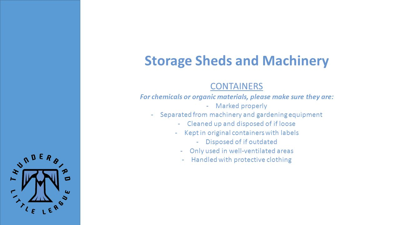 Storage Sheds and Machinery CONTAINERS For chemicals or organic materials, please make sure they are: -Marked properly -Separated from machinery and gardening equipment -Cleaned up and disposed of if loose -Kept in original containers with labels -Disposed of if outdated -Only used in well-ventilated areas -Handled with protective clothing