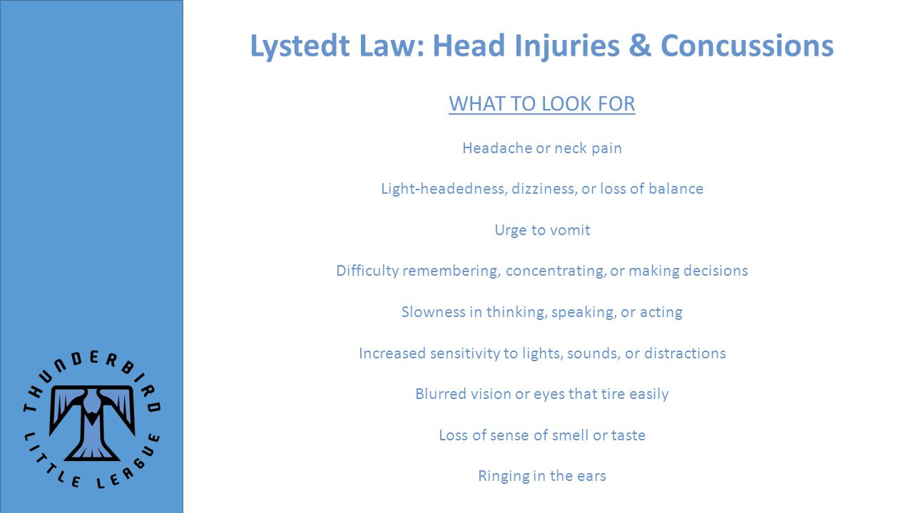 Lystedt Law: Head Injuries & Concussions WHAT TO LOOK FOR Headache or neck pain Light-headedness, dizziness, or loss of balance Urge to vomit Difficulty remembering, concentrating, or making decisions Slowness in thinking, speaking, or acting Increased sensitivity to lights, sounds, or distractions Blurred vision or eyes that tire easily Loss of sense of smell or taste Ringing in the ears