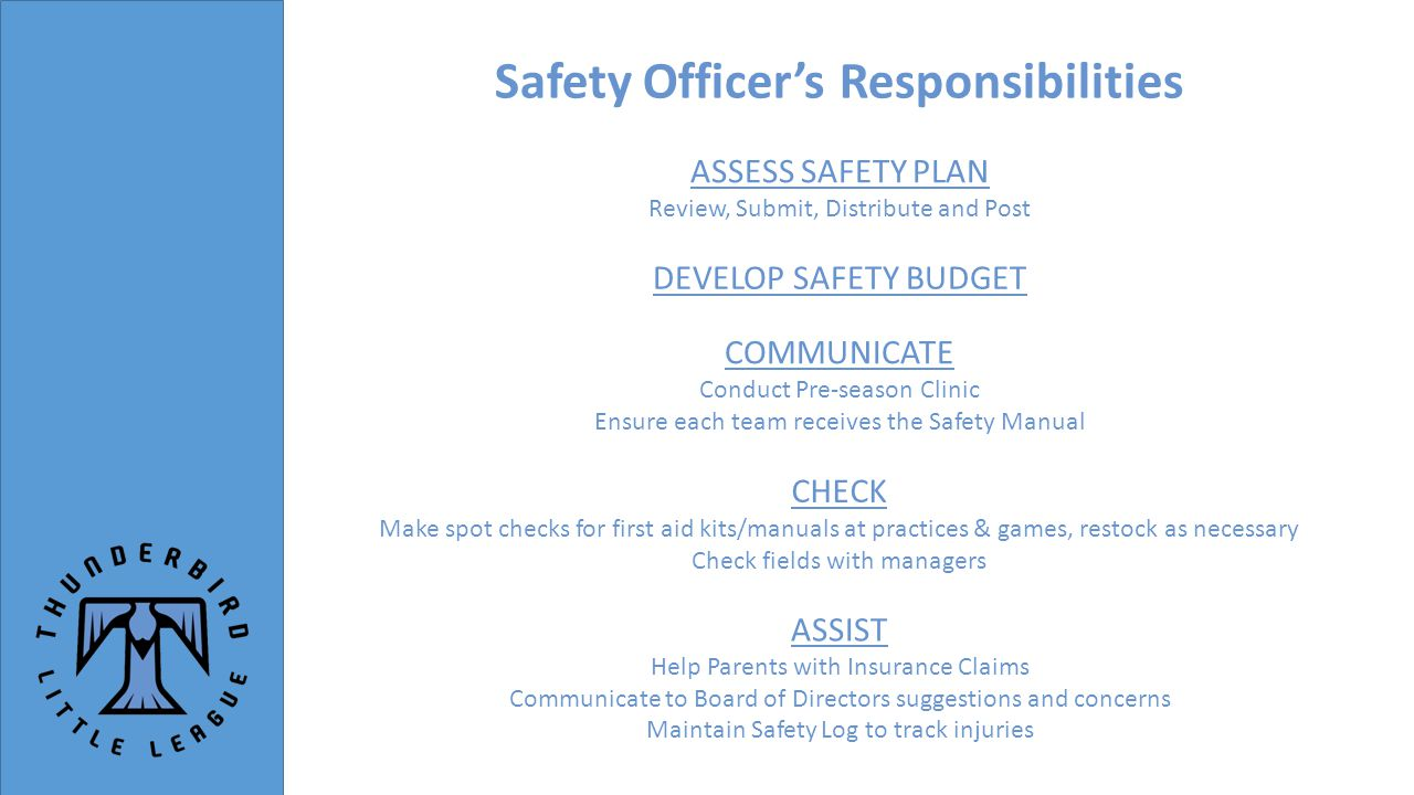 Safety Officer's Responsibilities DEVELOP SAFETY BUDGET COMMUNICATE Conduct Pre-season Clinic Ensure each team receives the Safety Manual CHECK Make spot checks for first aid kits/manuals at practices & games, restock as necessary Check fields with managers ASSIST Help Parents with Insurance Claims Communicate to Board of Directors suggestions and concerns Maintain Safety Log to track injuries ASSESS SAFETY PLAN Review, Submit, Distribute and Post