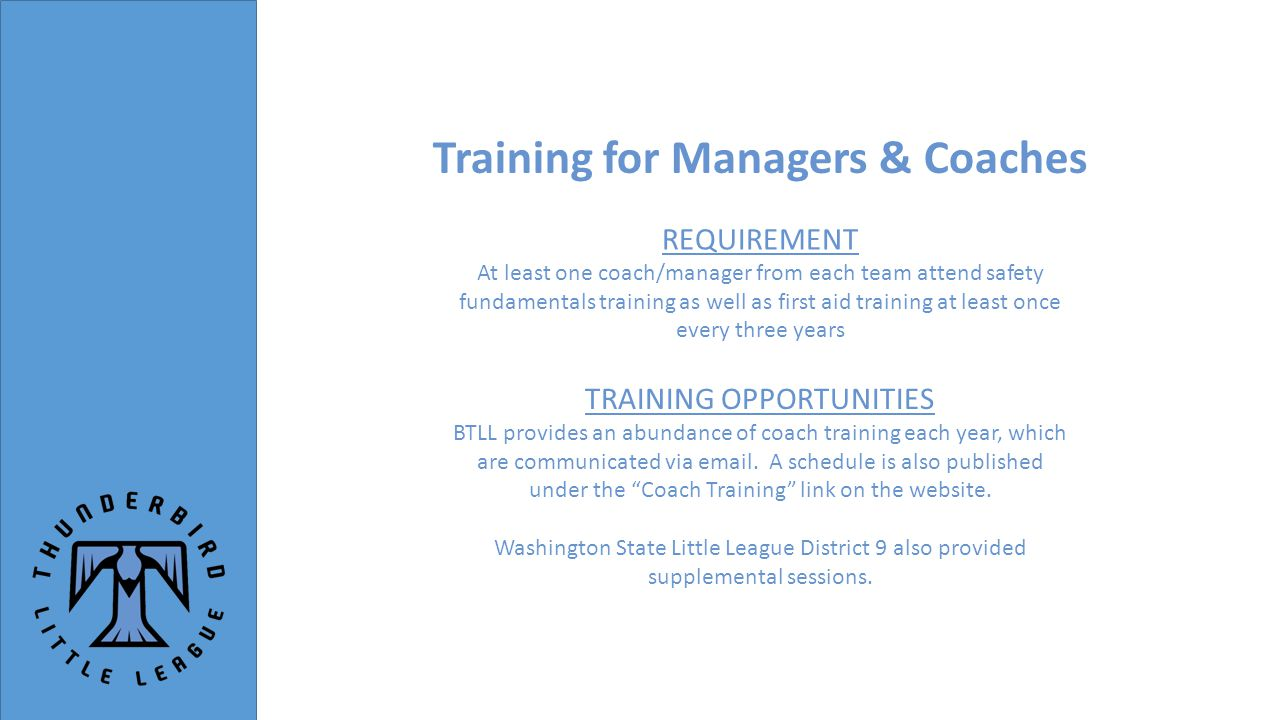Training for Managers & Coaches TRAINING OPPORTUNITIES BTLL provides an abundance of coach training each year, which are communicated via email.