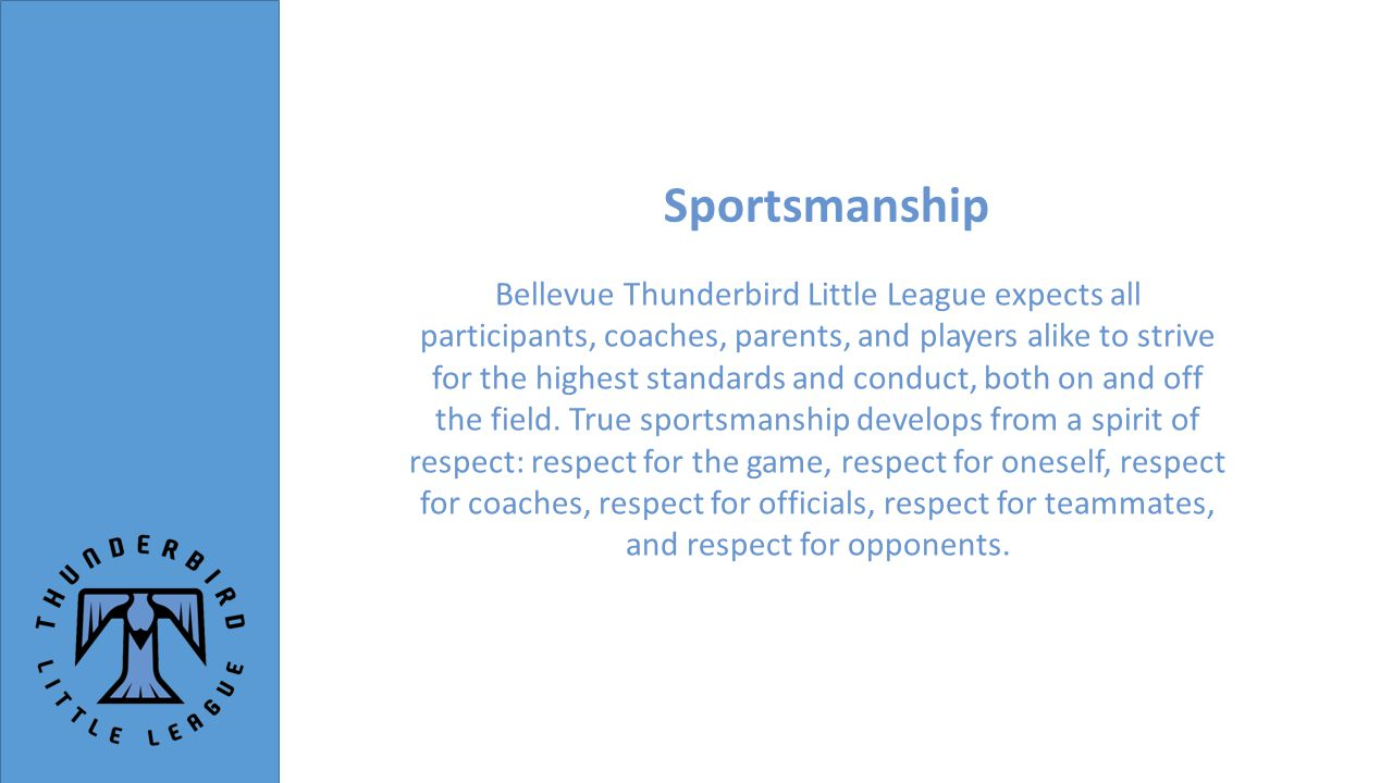 Sportsmanship Bellevue Thunderbird Little League expects all participants, coaches, parents, and players alike to strive for the highest standards and conduct, both on and off the field.