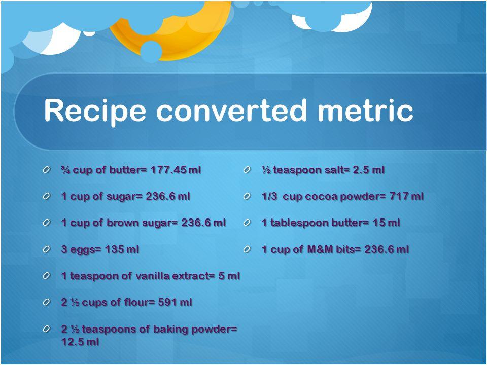 Recipe converted metric ¾ cup of butter= 177.45 ml 1 cup of sugar= 236.6 ml 1 cup of brown sugar= 236.6 ml 3 eggs= 135 ml 1 teaspoon of vanilla extract= 5 ml 2 ½ cups of flour= 591 ml 2 ½ teaspoons of baking powder= 12.5 ml ½ teaspoon salt= 2.5 ml 1/3 cup cocoa powder= 717 ml 1 tablespoon butter= 15 ml 1 cup of M&M bits= 236.6 ml
