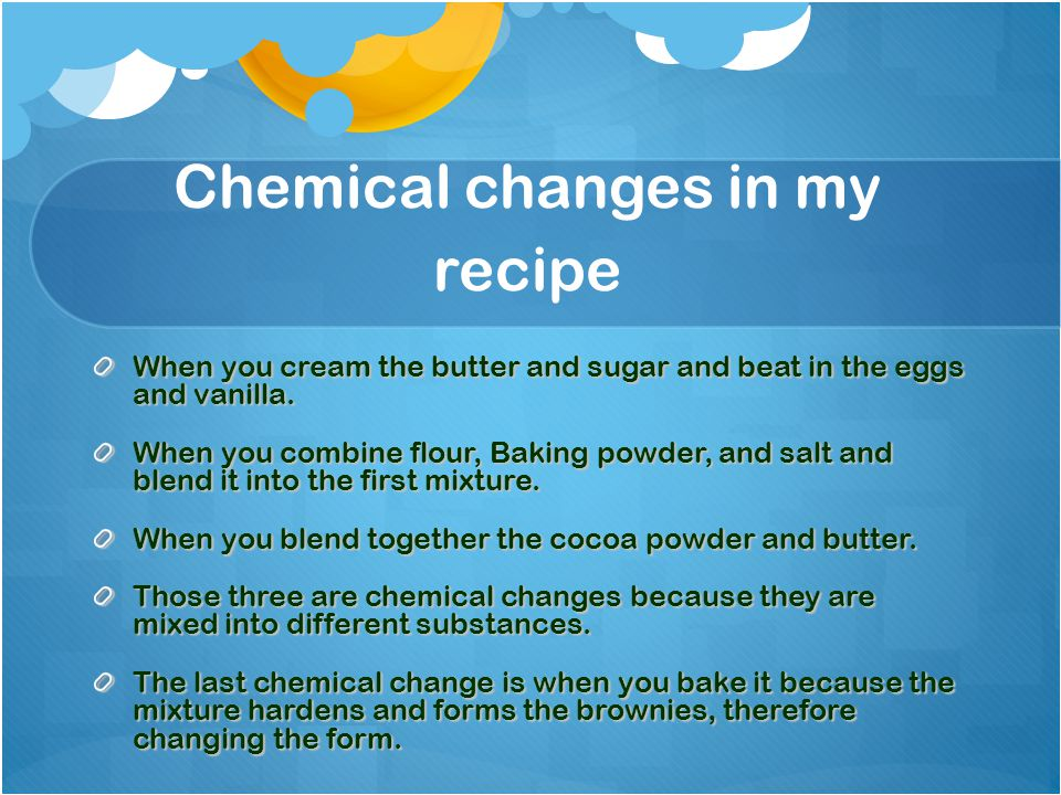 Chemical changes in my recipe When you cream the butter and sugar and beat in the eggs and vanilla.
