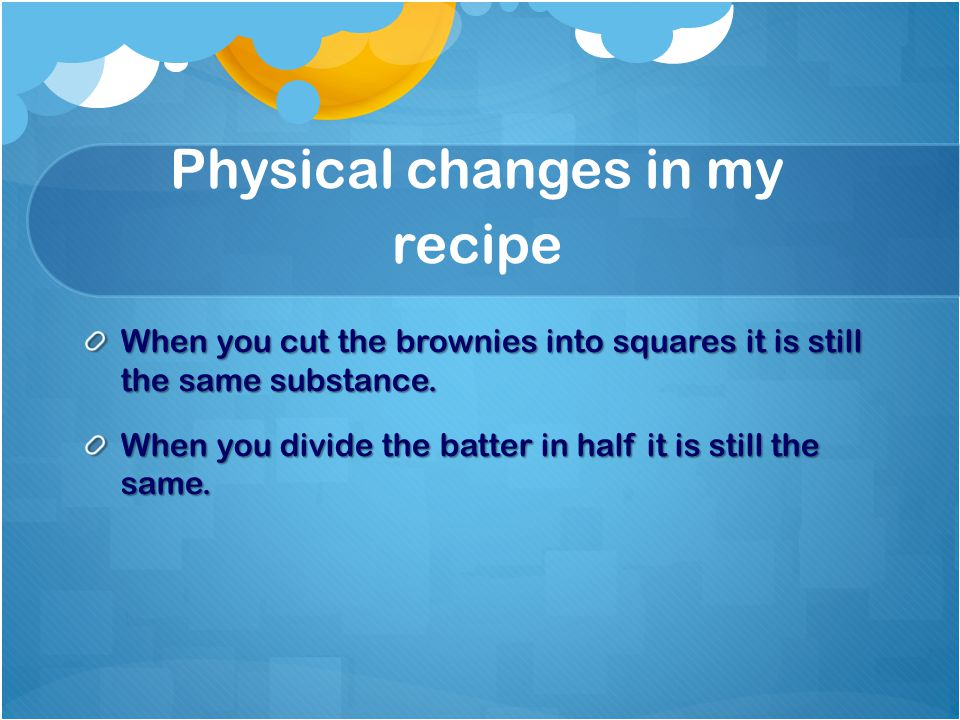 Physical changes in my recipe When you cut the brownies into squares it is still the same substance.