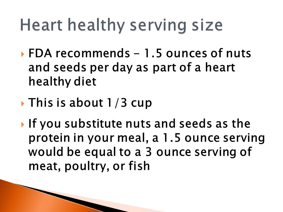  FDA recommends - 1.5 ounces of nuts and seeds per day as part of a heart healthy diet  This is about 1/3 cup  If you substitute nuts and seeds as the protein in your meal, a 1.5 ounce serving would be equal to a 3 ounce serving of meat, poultry, or fish
