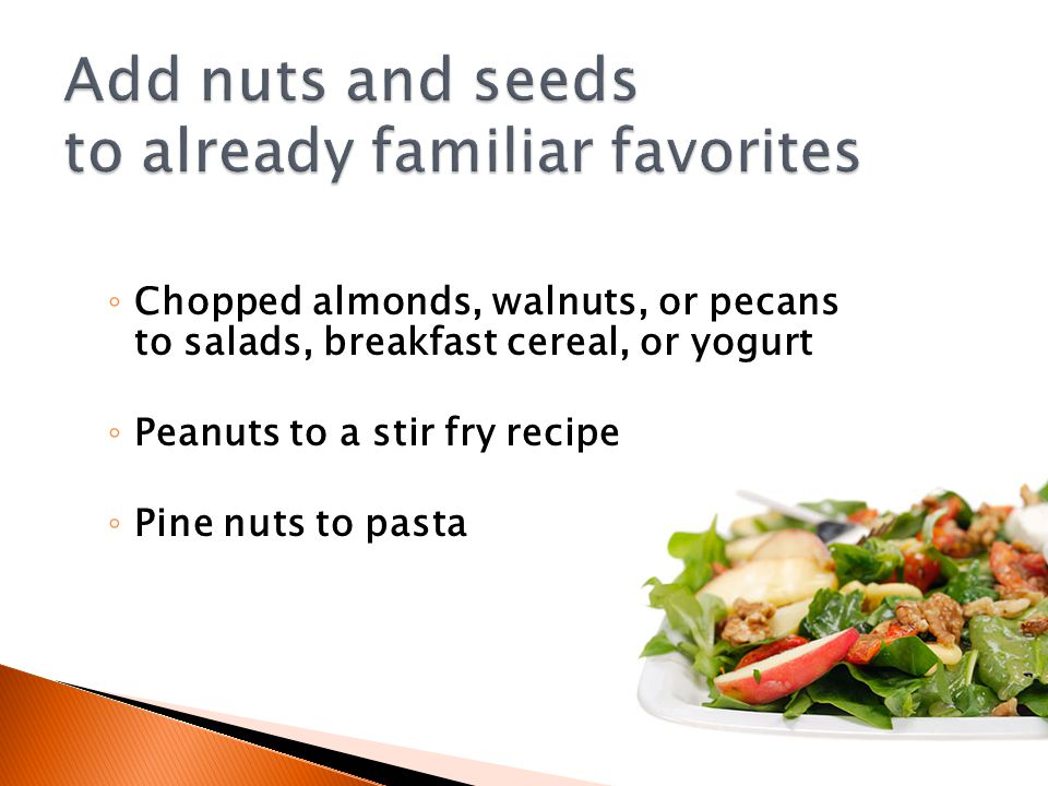 ◦ Chopped almonds, walnuts, or pecans to salads, breakfast cereal, or yogurt ◦ Peanuts to a stir fry recipe ◦ Pine nuts to pasta