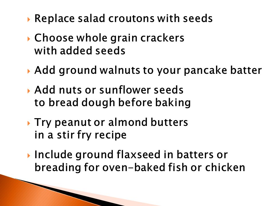  Replace salad croutons with seeds  Choose whole grain crackers with added seeds  Add ground walnuts to your pancake batter  Add nuts or sunflower seeds to bread dough before baking  Try peanut or almond butters in a stir fry recipe  Include ground flaxseed in batters or breading for oven-baked fish or chicken
