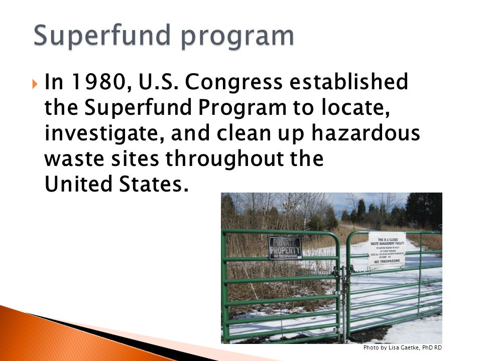  In 1980, U.S. Congress established the Superfund Program to locate, investigate, and clean up hazardous waste sites throughout the United States. Ph