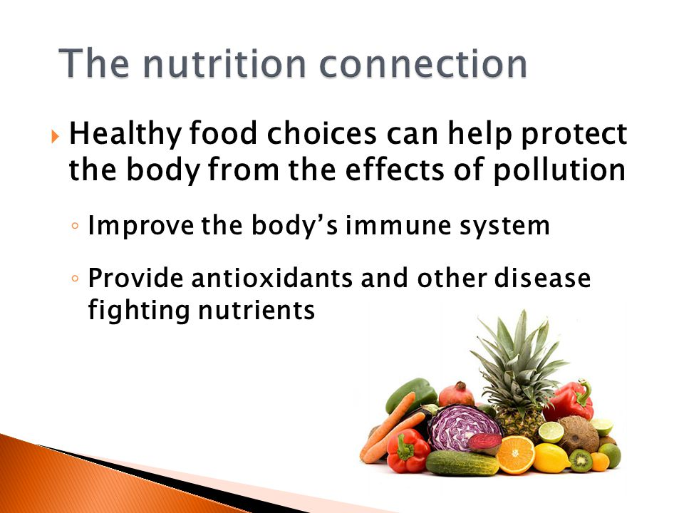  Healthy food choices can help protect the body from the effects of pollution ◦ Improve the body's immune system ◦ Provide antioxidants and other dis