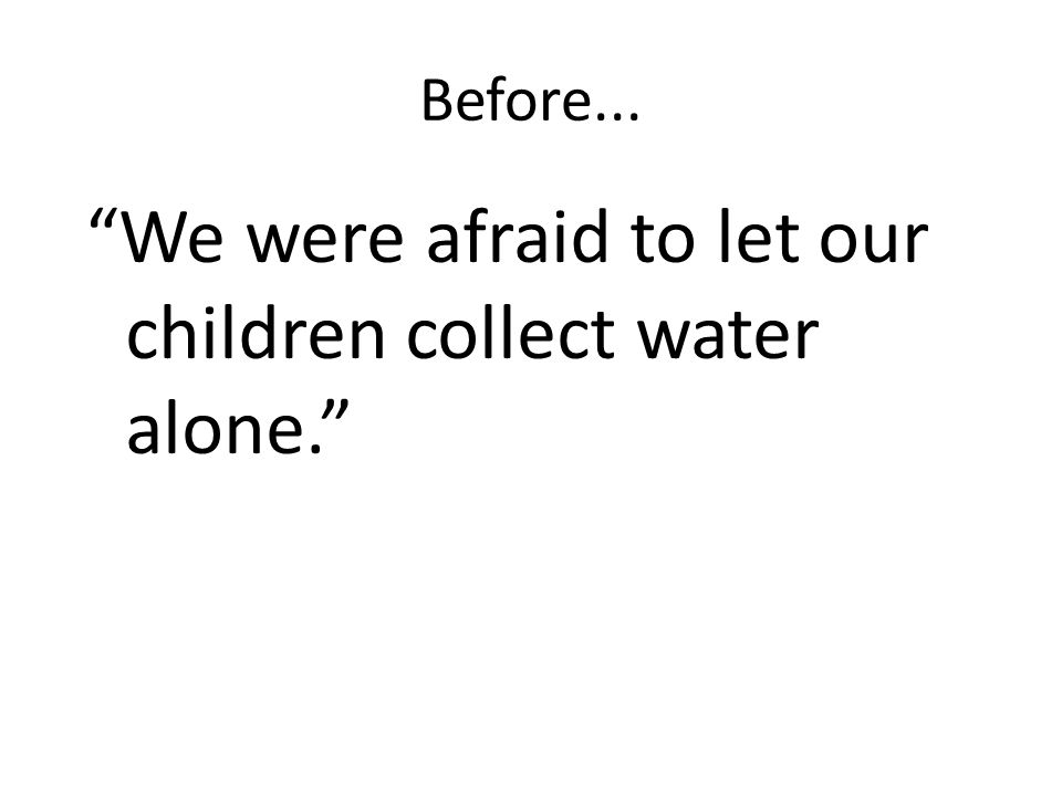 Before... We were afraid to let our children collect water alone.
