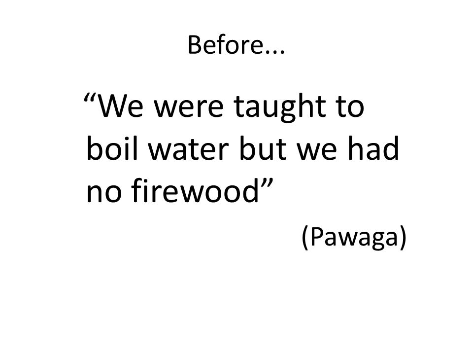 Before... We were taught to boil water but we had no firewood (Pawaga)