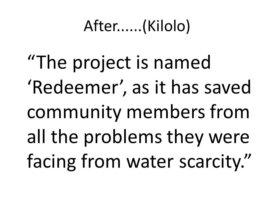 After......(Kilolo) The project is named 'Redeemer', as it has saved community members from all the problems they were facing from water scarcity.