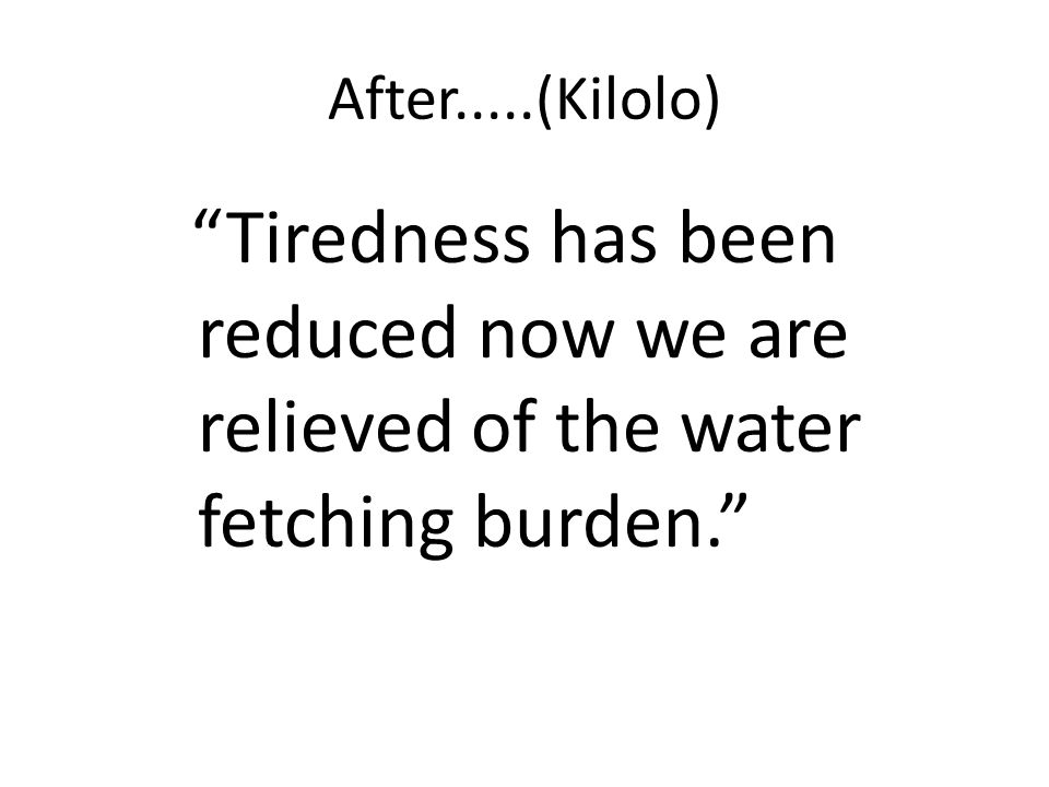 After.....(Kilolo) Tiredness has been reduced now we are relieved of the water fetching burden.