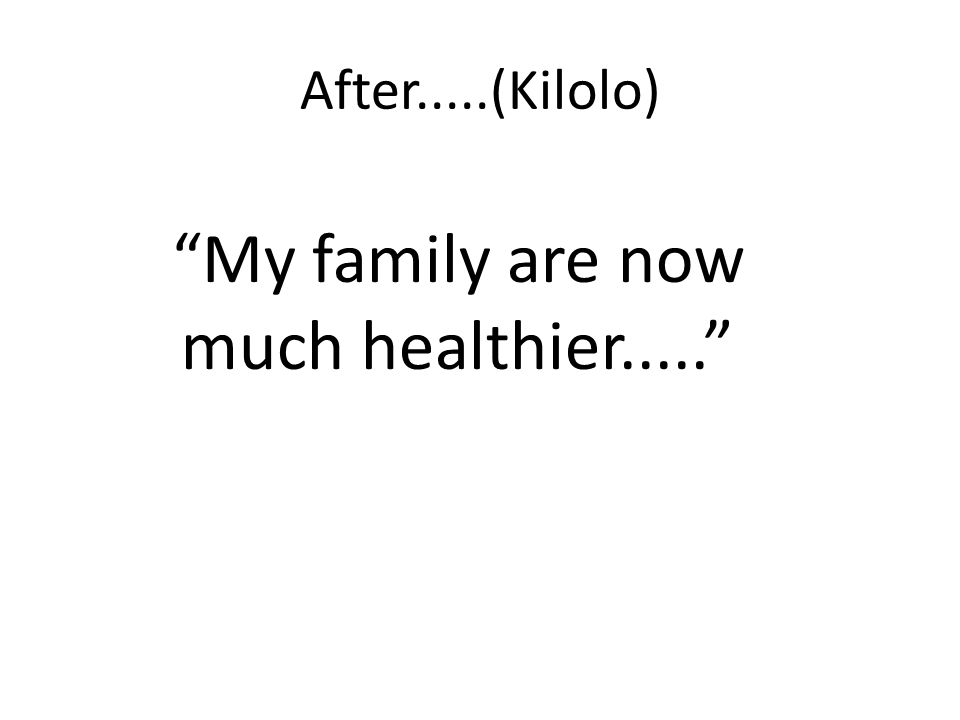 After.....(Kilolo) My family are now much healthier.....