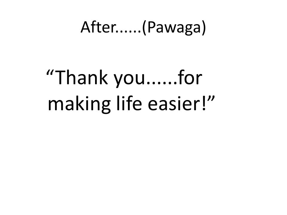 After......(Pawaga) Thank you......for making life easier!