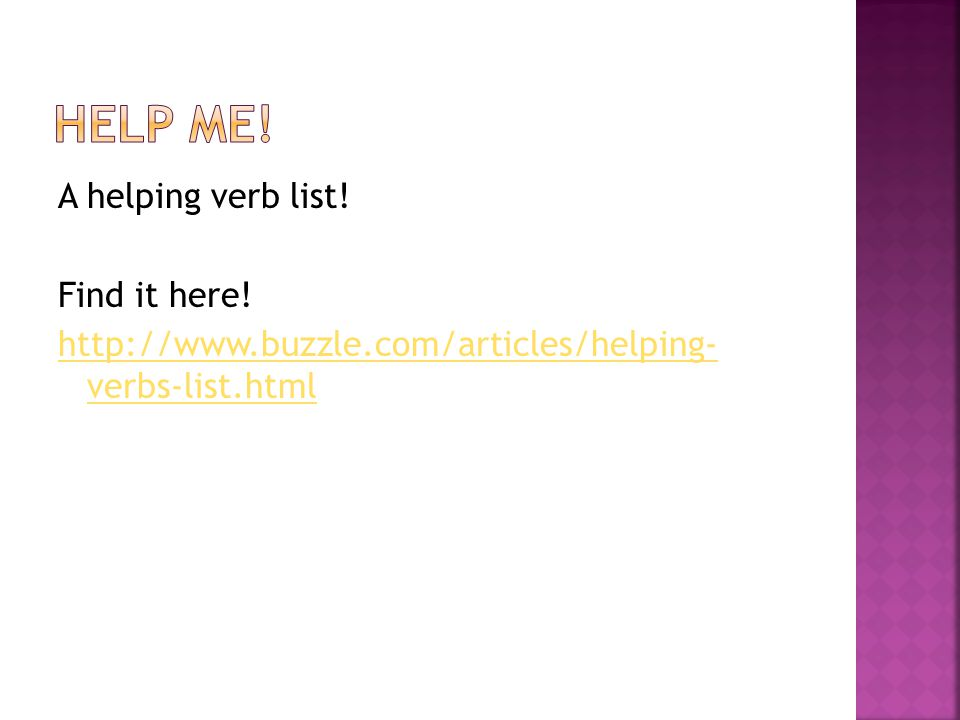 A helping verb list! Find it here! http://www.buzzle.com/articles/helping- verbs-list.html