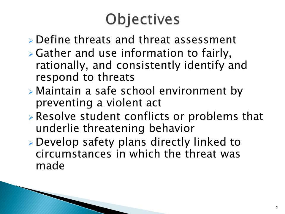  Define threats and threat assessment  Gather and use information to fairly, rationally, and consistently identify and respond to threats  Maintain a safe school environment by preventing a violent act  Resolve student conflicts or problems that underlie threatening behavior  Develop safety plans directly linked to circumstances in which the threat was made 2