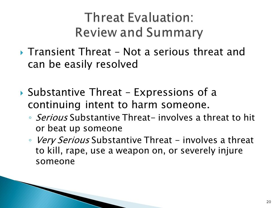  Transient Threat – Not a serious threat and can be easily resolved  Substantive Threat – Expressions of a continuing intent to harm someone.