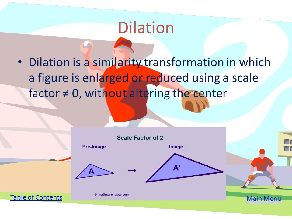 Table of Contents Dilation Scale Factor What is the Scale Factor? Matrices New Image and Preimage Theorem Problems Dilations for Baseball Main Menu