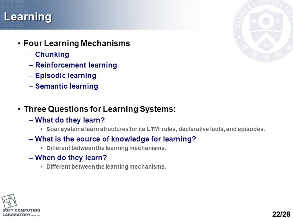 Learning Four Learning Mechanisms –Chunking –Reinforcement learning –Episodic learning –Semantic learning Three Questions for Learning Systems: –What