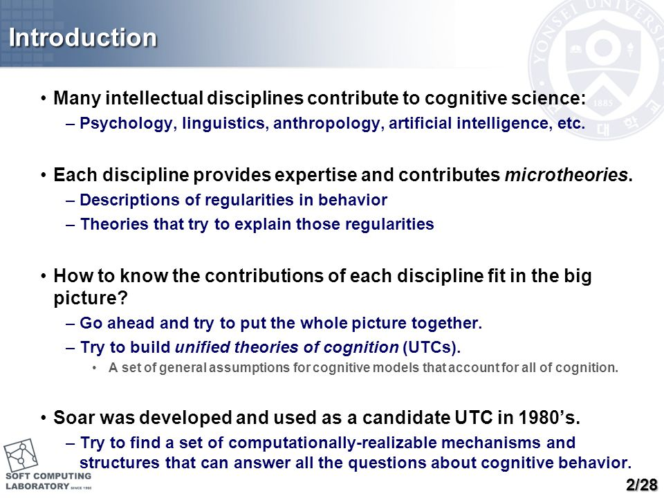 Introduction Many intellectual disciplines contribute to cognitive science: –Psychology, linguistics, anthropology, artificial intelligence, etc. Each