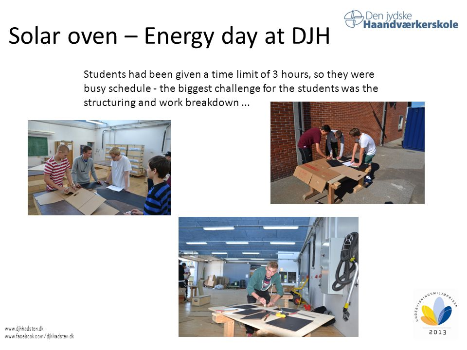 Solar oven – Energy day at DJH www.djhhadsten.dk www.facebook.com/djhhadsten.dk Students had been given a time limit of 3 hours, so they were busy schedule - the biggest challenge for the students was the structuring and work breakdown...